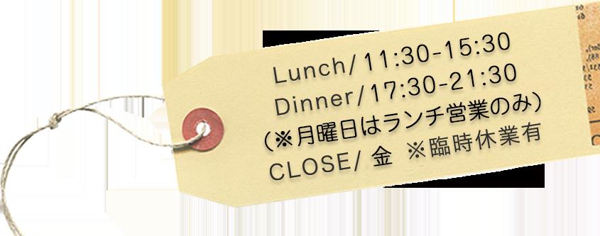 Lunch/10:30-15:30 Dinner/17:30-21:30 (※日曜はランチ営業のみ)CLOSE/水 ※臨時休業有
